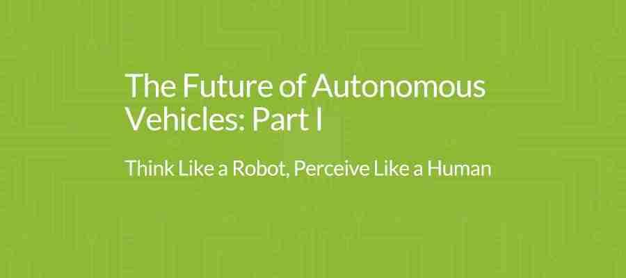 The Future Of Autonomous Vehicles: Part I – Think Like A Robot, Perceive Like A Human