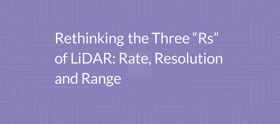 "Rethinking The Three ""Rs"" Of LiDAR: Rate, Resolution And Range"